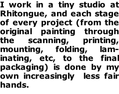 I work in a tiny studio at Rhitongue, and each stage of every project (from the original painting through the scanning, printing, mounting, folding, lam-inating, etc, to the final packaging) is done by my own increasingly  less fair hands.